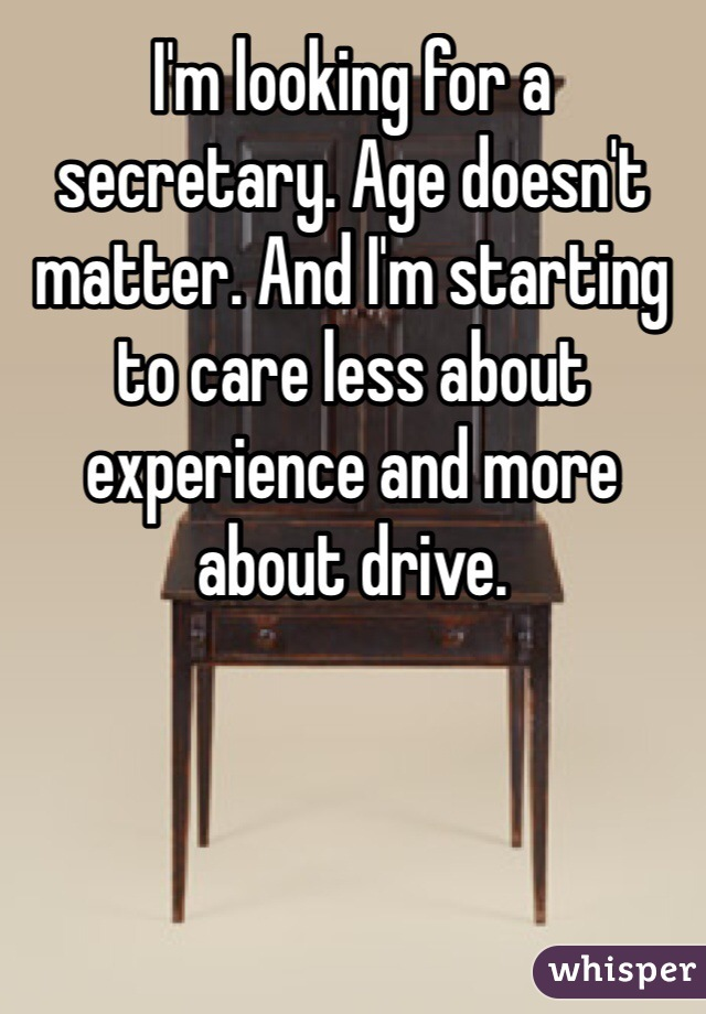 I'm looking for a secretary. Age doesn't matter. And I'm starting to care less about experience and more about drive.