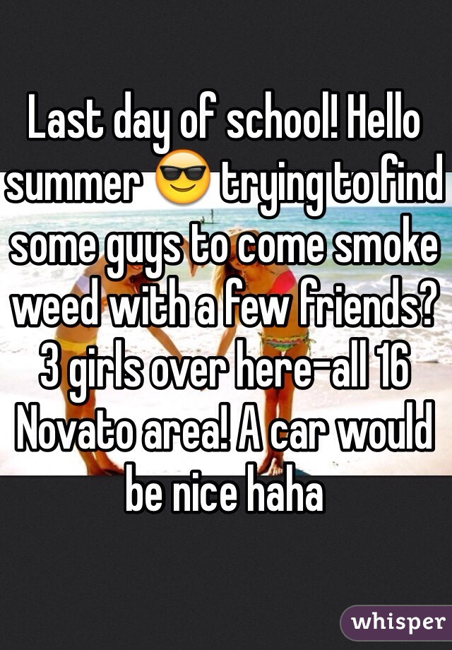 Last day of school! Hello summer 😎 trying to find some guys to come smoke weed with a few friends? 3 girls over here-all 16 Novato area! A car would be nice haha
