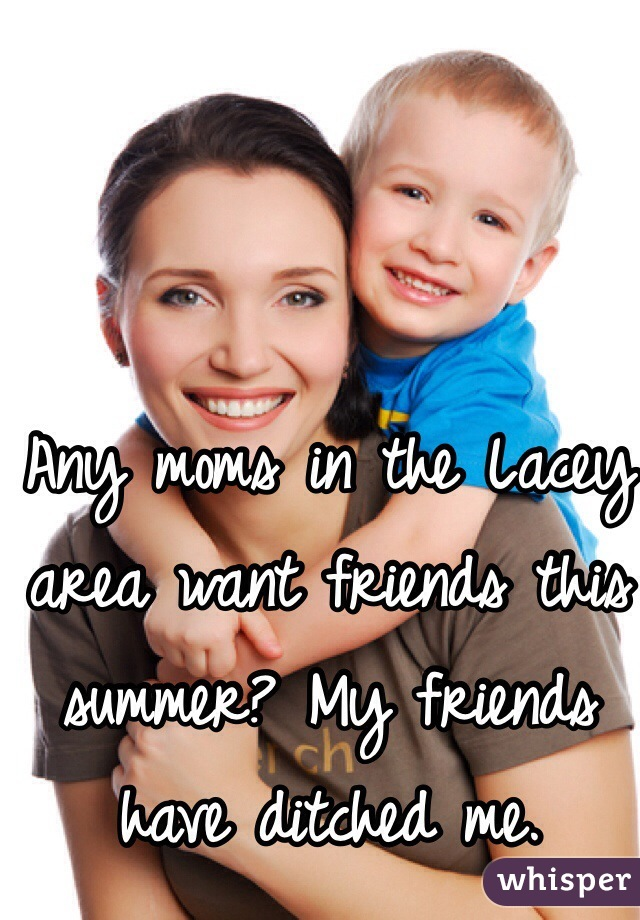 Any moms in the Lacey area want friends this summer? My friends have ditched me.