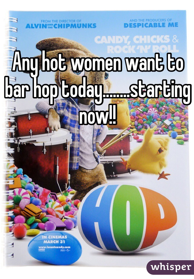 Any hot women want to bar hop today........starting now!!