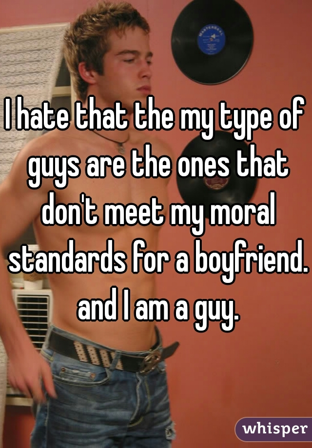 I hate that the my type of guys are the ones that don't meet my moral standards for a boyfriend. and I am a guy.