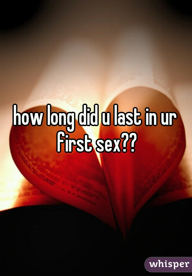 how long did u last in ur first sex??