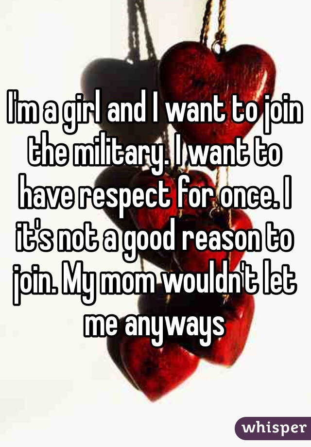 I'm a girl and I want to join the military. I want to have respect for once. I it's not a good reason to join. My mom wouldn't let me anyways