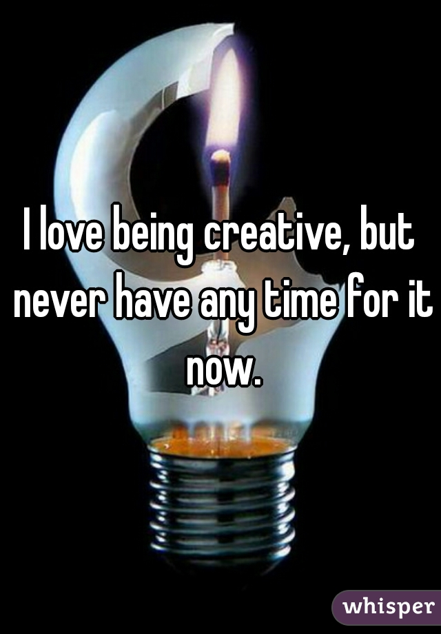 I love being creative, but never have any time for it now.