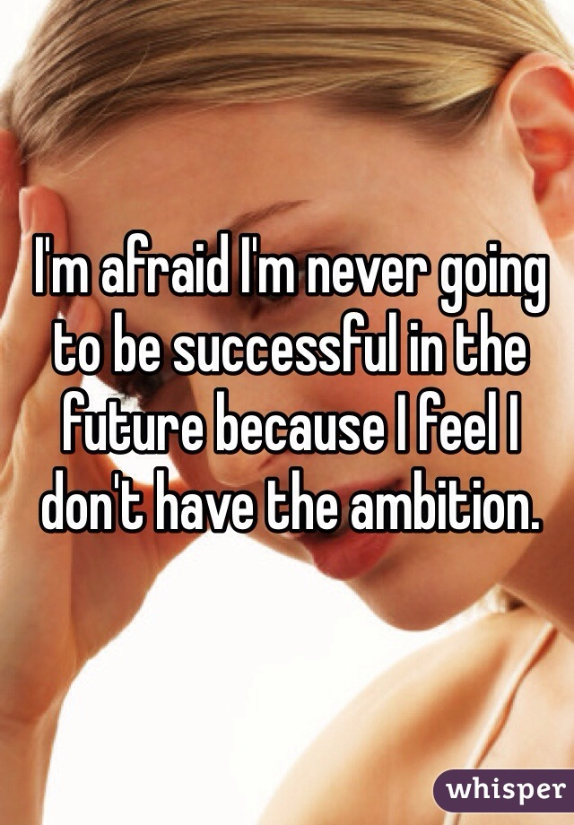 I'm afraid I'm never going to be successful in the future because I feel I don't have the ambition.