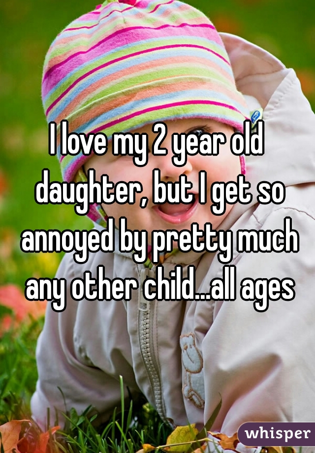 I love my 2 year old daughter, but I get so annoyed by pretty much any other child...all ages