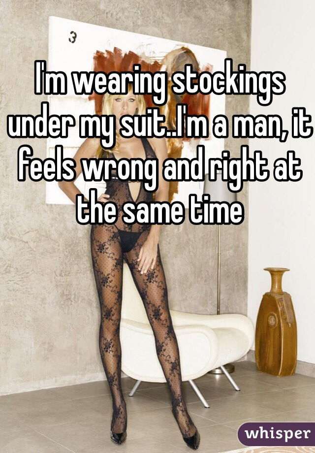I'm wearing stockings under my suit..I'm a man, it feels wrong and right at the same time