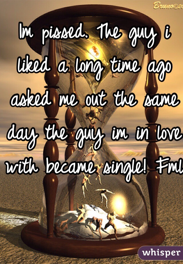 Im pissed. The guy i liked a long time ago asked me out the same day the guy im in love with became single! Fml