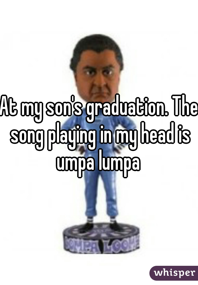 At my son's graduation. The song playing in my head is umpa lumpa