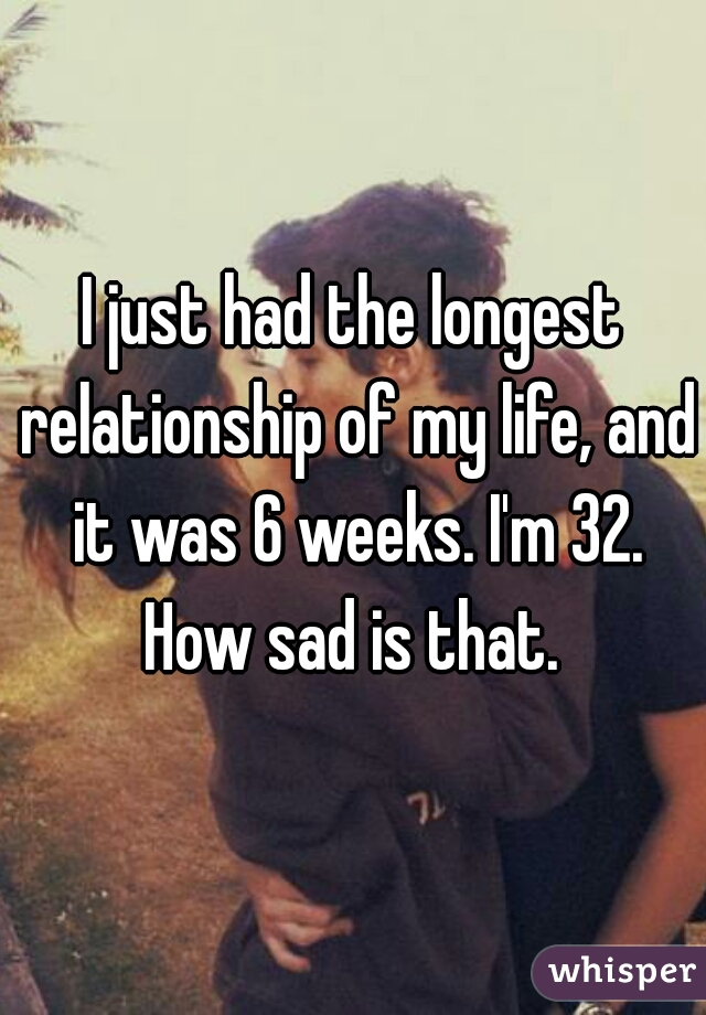 I just had the longest relationship of my life, and it was 6 weeks. I'm 32. How sad is that.