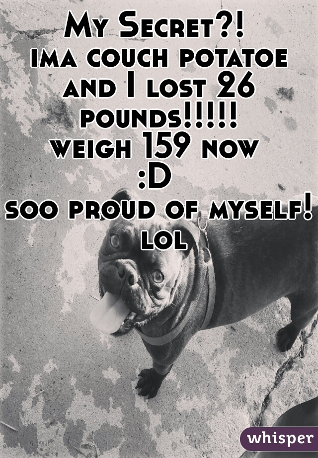 My Secret?!  ima couch potatoe and I lost 26 pounds!!!!!  weigh 159 now  :D  soo proud of myself! lol
