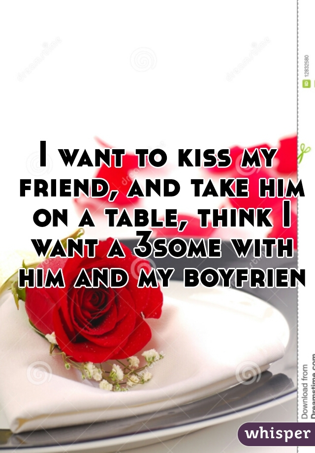 I want to kiss my friend, and take him on a table, think I want a 3some with him and my boyfriend