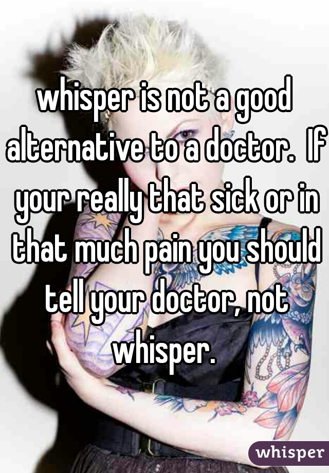 whisper is not a good alternative to a doctor.  If your really that sick or in that much pain you should tell your doctor, not whisper.