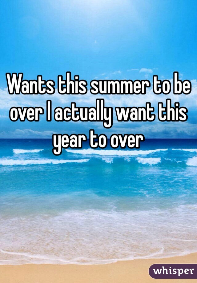 Wants this summer to be over I actually want this year to over
