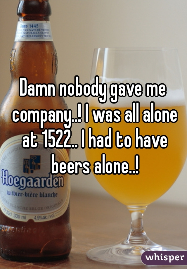 Damn nobody gave me company..! I was all alone at 1522.. I had to have beers alone..!