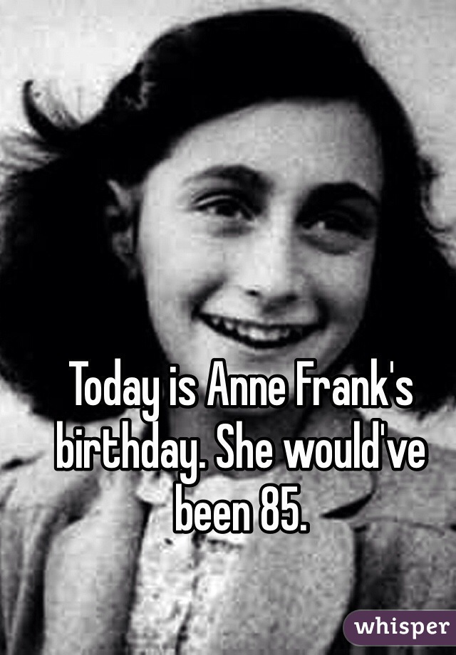 Today is Anne Frank's birthday. She would've been 85.