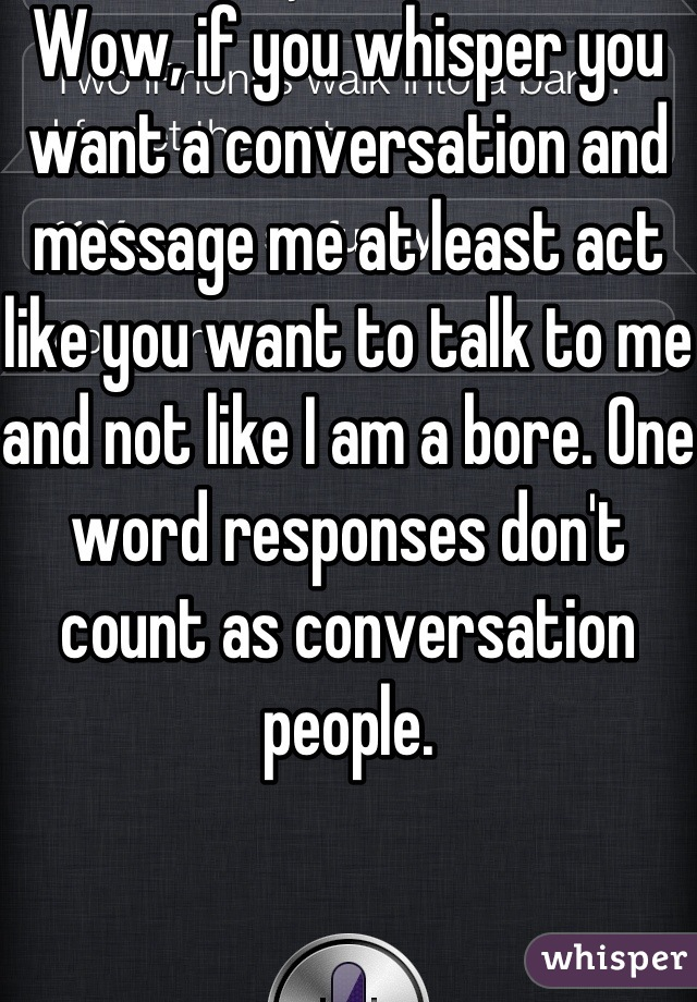 Wow, if you whisper you want a conversation and message me at least act like you want to talk to me and not like I am a bore. One word responses don't count as conversation people.