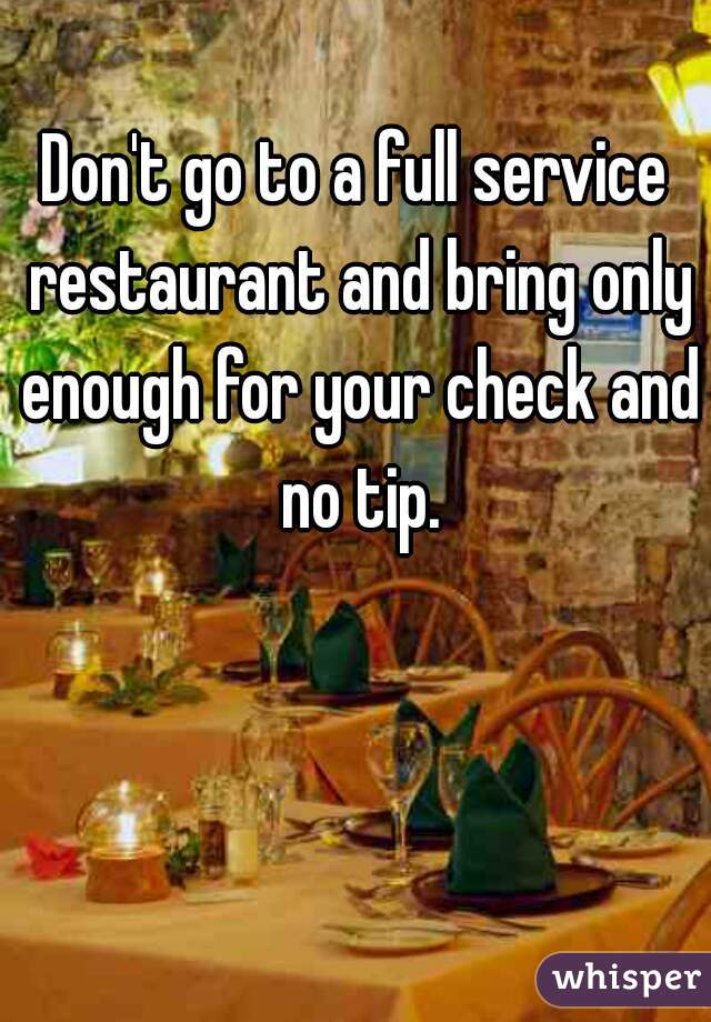 Don't go to a full service restaurant and bring only enough for your check and no tip.