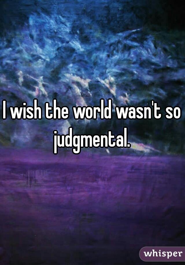 I wish the world wasn't so judgmental.