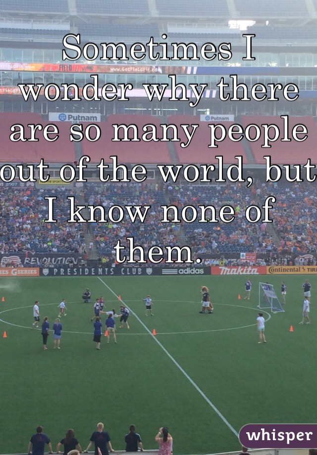 Sometimes I wonder why there are so many people out of the world, but I know none of them.
