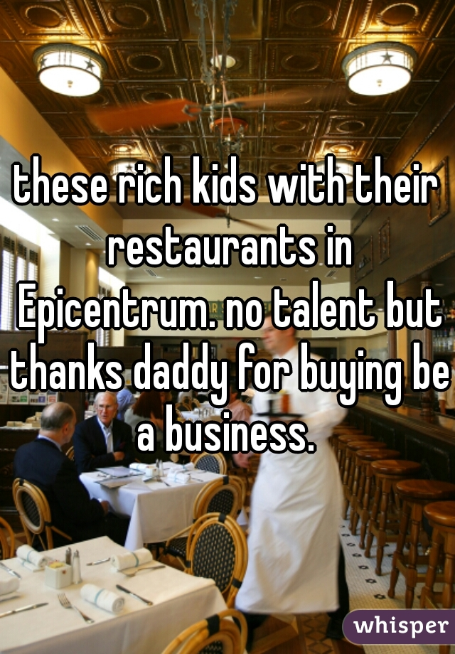 these rich kids with their restaurants in Epicentrum. no talent but thanks daddy for buying be a business.