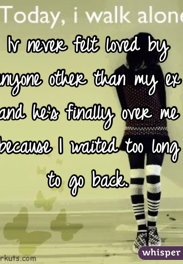 Iv never felt loved by anyone other than my ex and he's finally over me because I waited too long to go back.