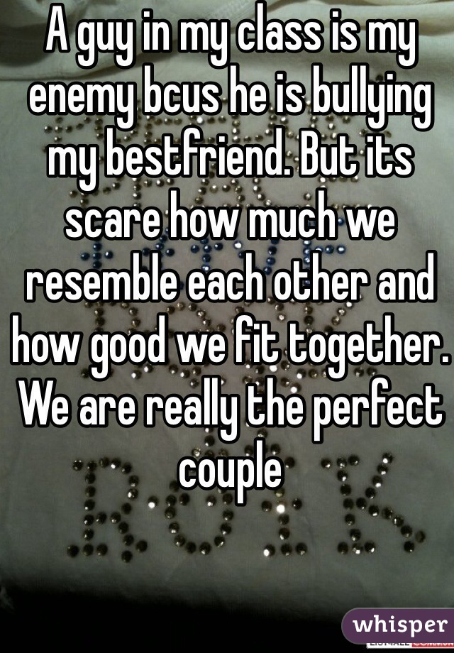 A guy in my class is my enemy bcus he is bullying my bestfriend. But its scare how much we resemble each other and how good we fit together. We are really the perfect couple
