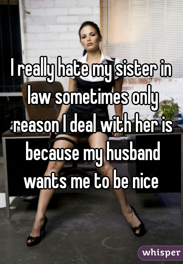 I really hate my sister in law sometimes only reason I deal with her is because my husband wants me to be nice
