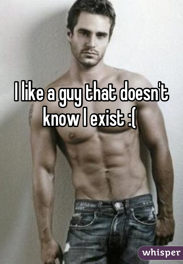 I like a guy that doesn't know I exist :(