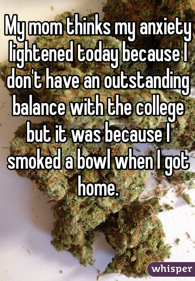 My mom thinks my anxiety lightened today because I don't have an outstanding balance with the college but it was because I smoked a bowl when I got home.