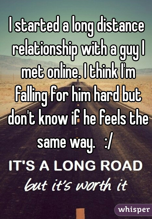 I started a long distance relationship with a guy I met online. I think I'm falling for him hard but don't know if he feels the same way.   :/