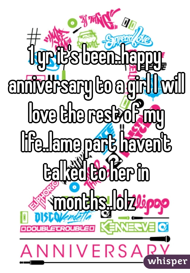 1 yr it's been..happy anniversary to a girl I will love the rest of my life..lame part haven't talked to her in months..lolz
