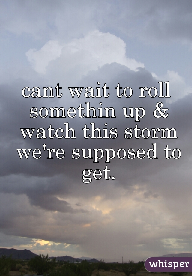 cant wait to roll somethin up & watch this storm we're supposed to get.