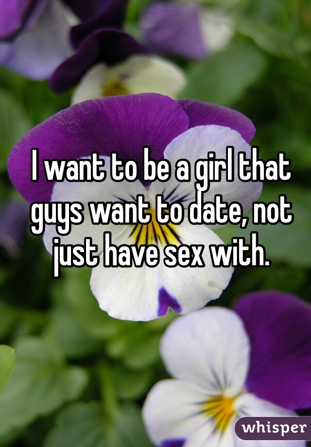 I want to be a girl that guys want to date, not just have sex with.