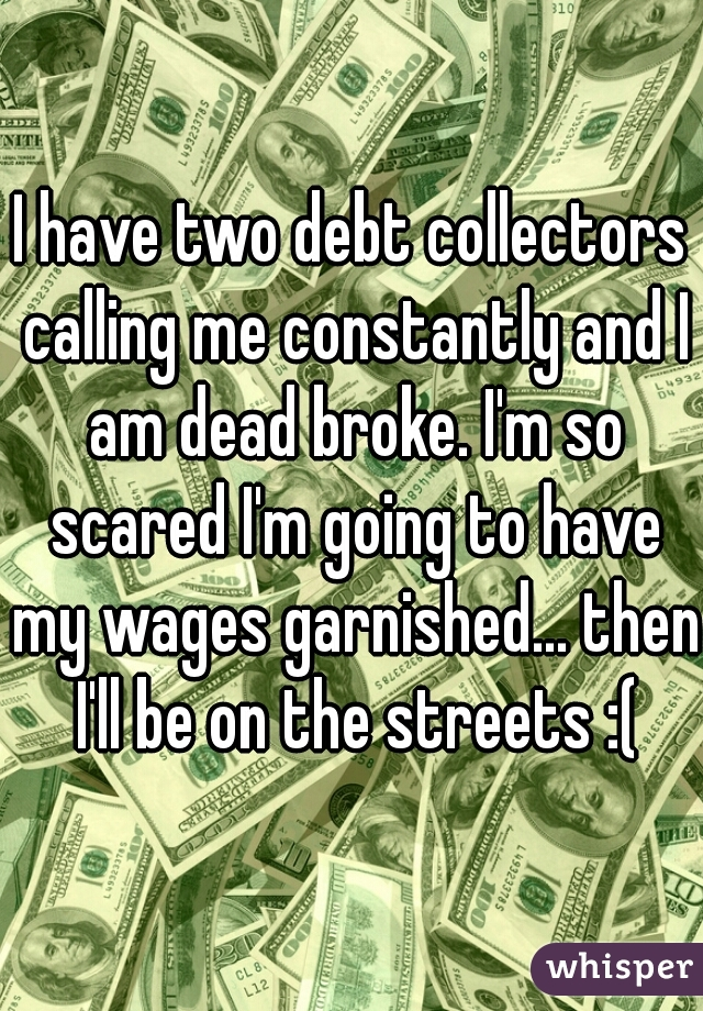 I have two debt collectors calling me constantly and I am dead broke. I'm so scared I'm going to have my wages garnished... then I'll be on the streets :(