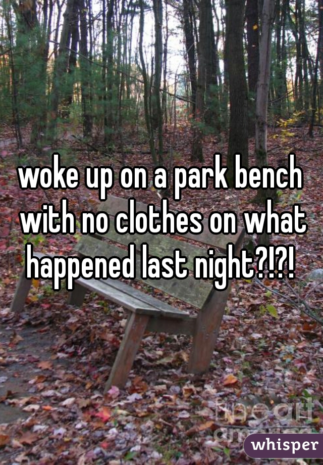 woke up on a park bench with no clothes on what happened last night?!?!