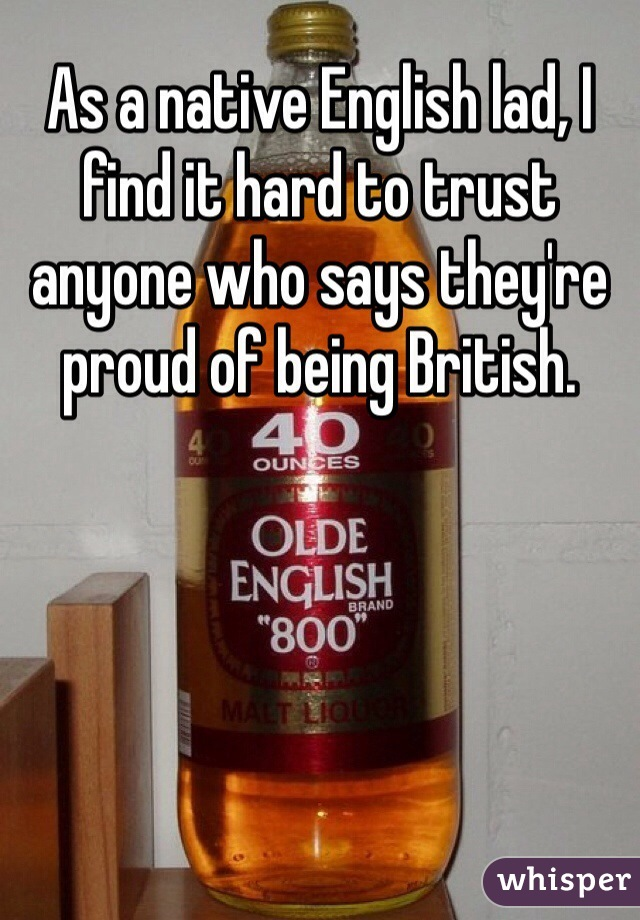 As a native English lad, I find it hard to trust anyone who says they're proud of being British.