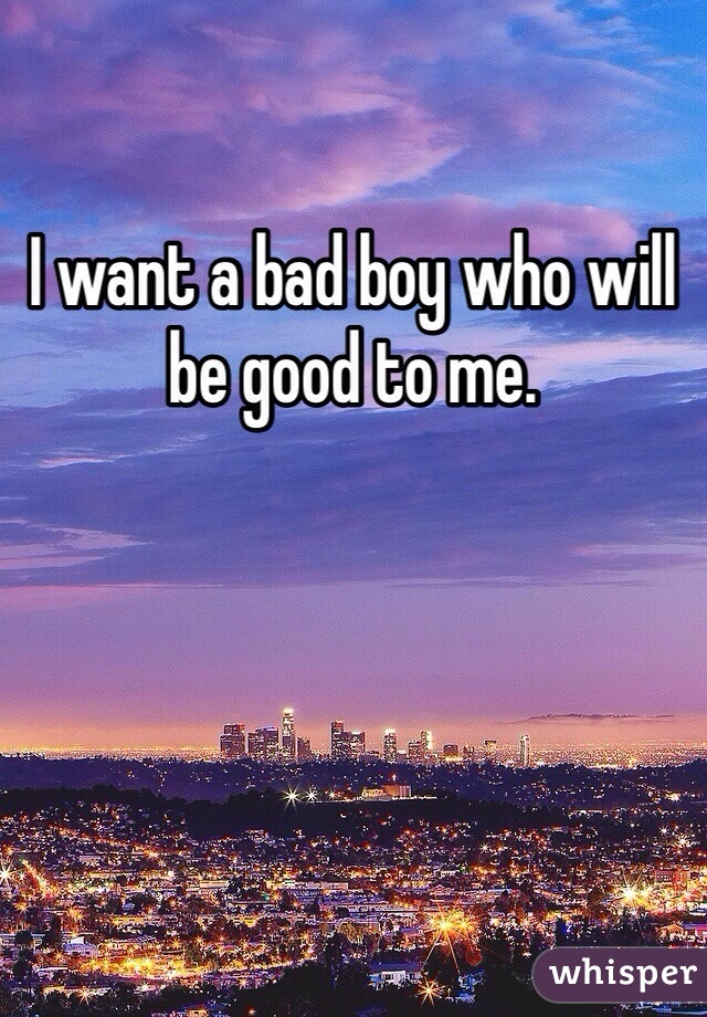 I want a bad boy who will be good to me.