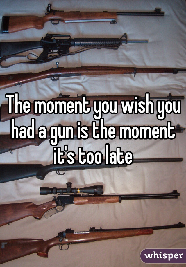 The moment you wish you had a gun is the moment it's too late