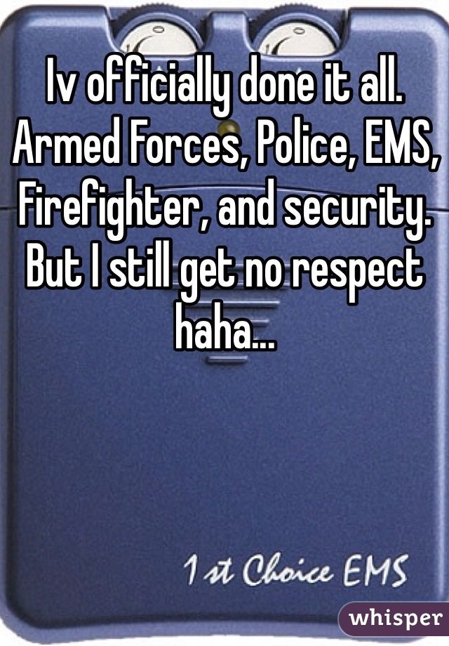 Iv officially done it all. Armed Forces, Police, EMS, Firefighter, and security. But I still get no respect haha...