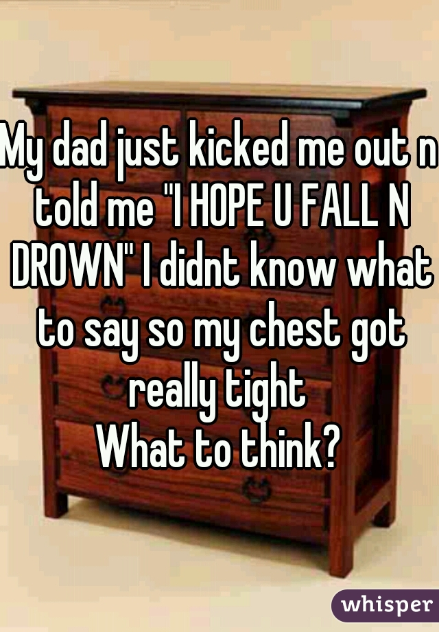 """My dad just kicked me out n told me """"I HOPE U FALL N DROWN"""" I didnt know what to say so my chest got really tight  What to think?"""