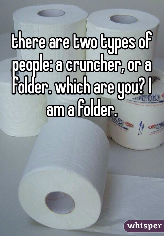 there are two types of people: a cruncher, or a folder. which are you? I am a folder.