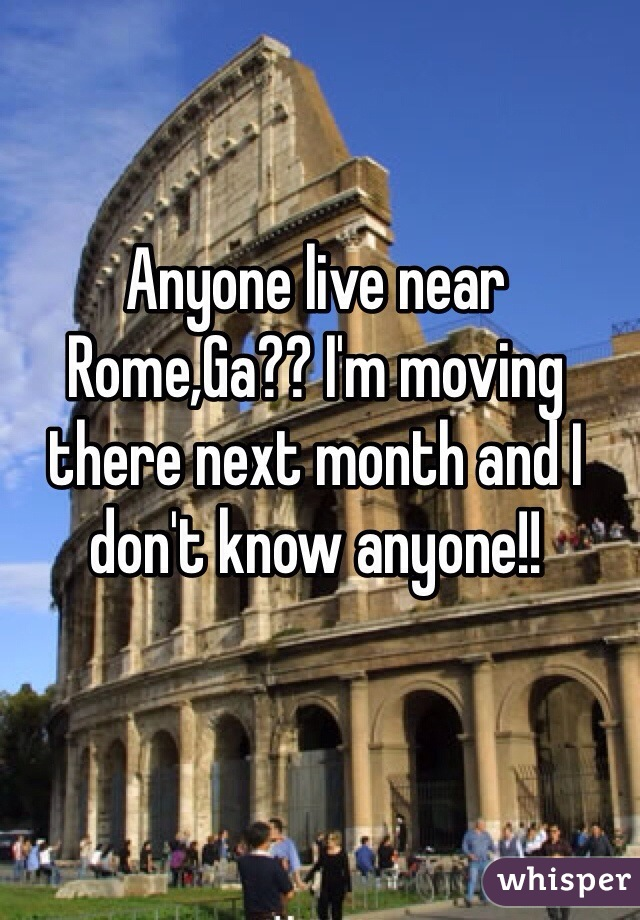 Anyone live near Rome,Ga?? I'm moving there next month and I don't know anyone!!