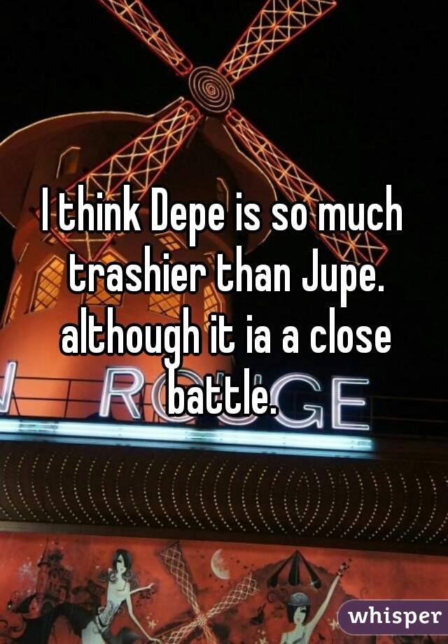 I think Depe is so much trashier than Jupe. although it ia a close battle.