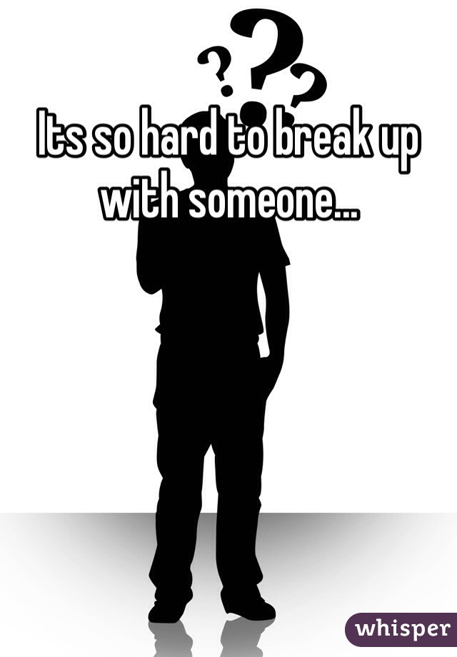 Its so hard to break up with someone...