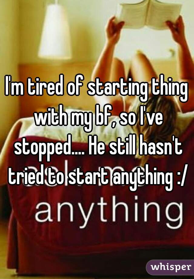 I'm tired of starting thing with my bf, so I've stopped.... He still hasn't tried to start anything :/