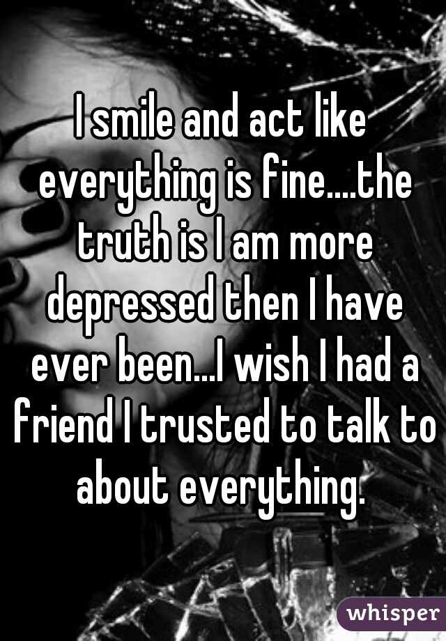 I smile and act like everything is fine....the truth is I am more depressed then I have ever been...I wish I had a friend I trusted to talk to about everything.