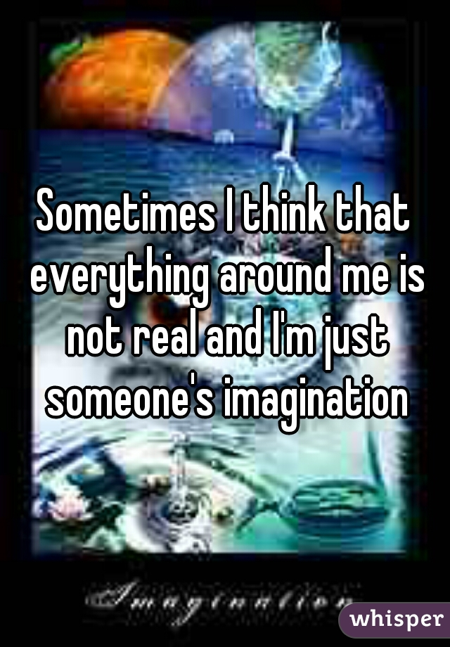 Sometimes I think that everything around me is not real and I'm just someone's imagination