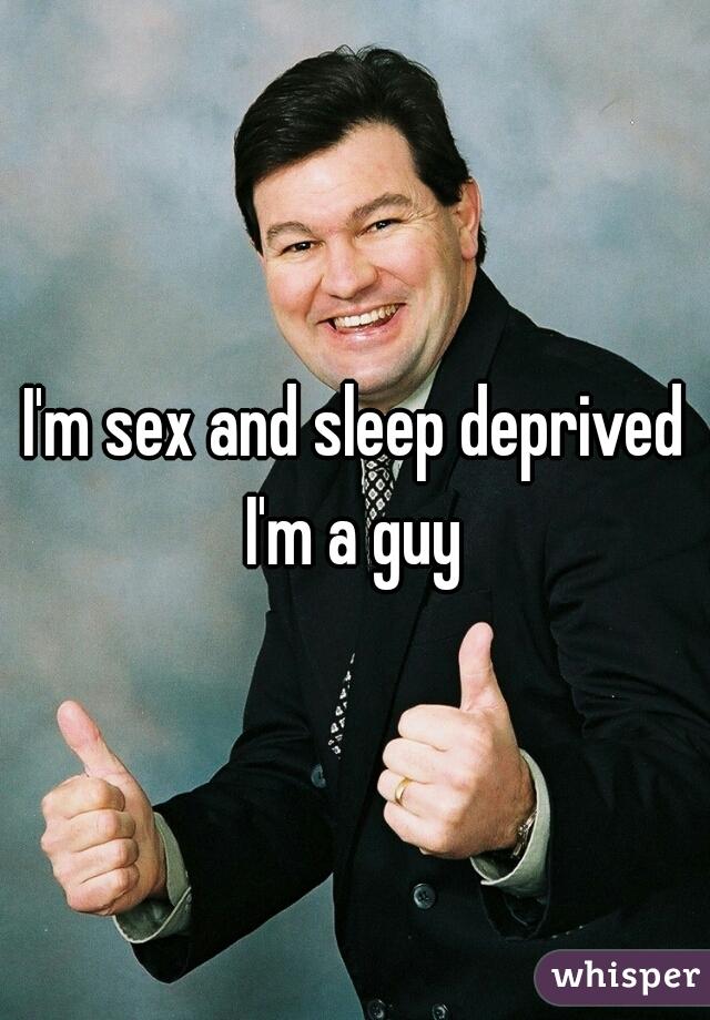 I'm sex and sleep deprived I'm a guy
