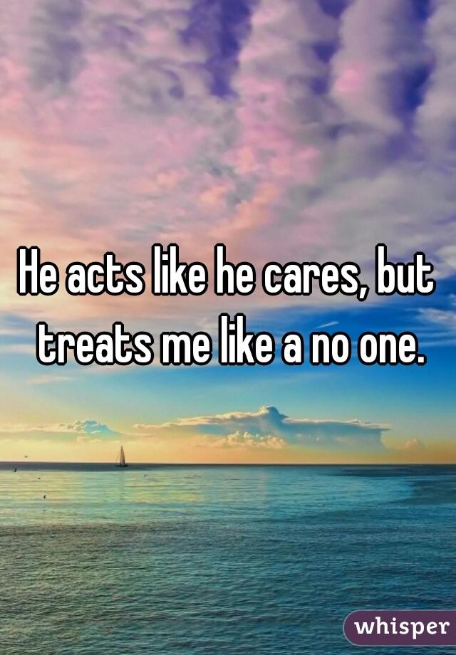 He acts like he cares, but treats me like a no one.
